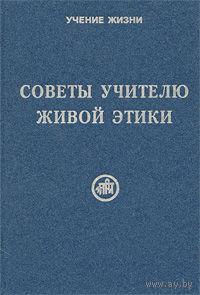 Советы учителю Живой Этики. /Сост. Рихард Рудзитис/ 2007г.