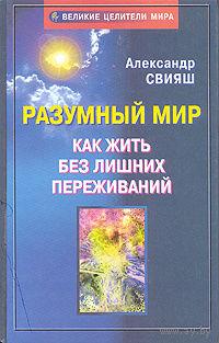 Александр Свияш. Разумный мир. Как жить без лишних переживаний