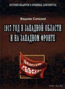 Солский В. 1917 год в Западной области и на Западном фронте. 2004г.