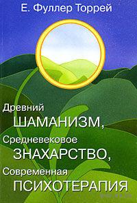Фуллер Торрей.   Древний шаманизм, средневековое знахарство, современная психотерапия. 2003г.