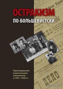 Остракизм по-большевистски: Преследования политических оппонентов в 19211924 гг.