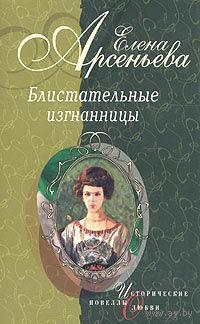 """Елена Арсеньева """"Блистательные изгнанницы"""""""