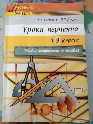 Уроки черчения в 9 классе, Е.А. Василенко, Д.П. Глущук (можно так же использовать как решебник к учебнику черчения 9 класса)