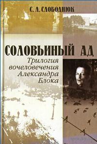 Соловьиный ад. Трилогия вочеловечения Александра Блока. С. Л. Слободнюк