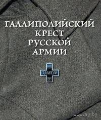 Галлиполийский крест Русской Армии. /Книга - альбом посвященный пребыванию 1-го Армейского Корпуса Русской Армии в Галлиполи/ 2009г.