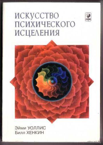 Уоллис Э., Хенкин Б.  Искусство психического исцеления (Практическое руководство для экстрасенсов). 1999г.